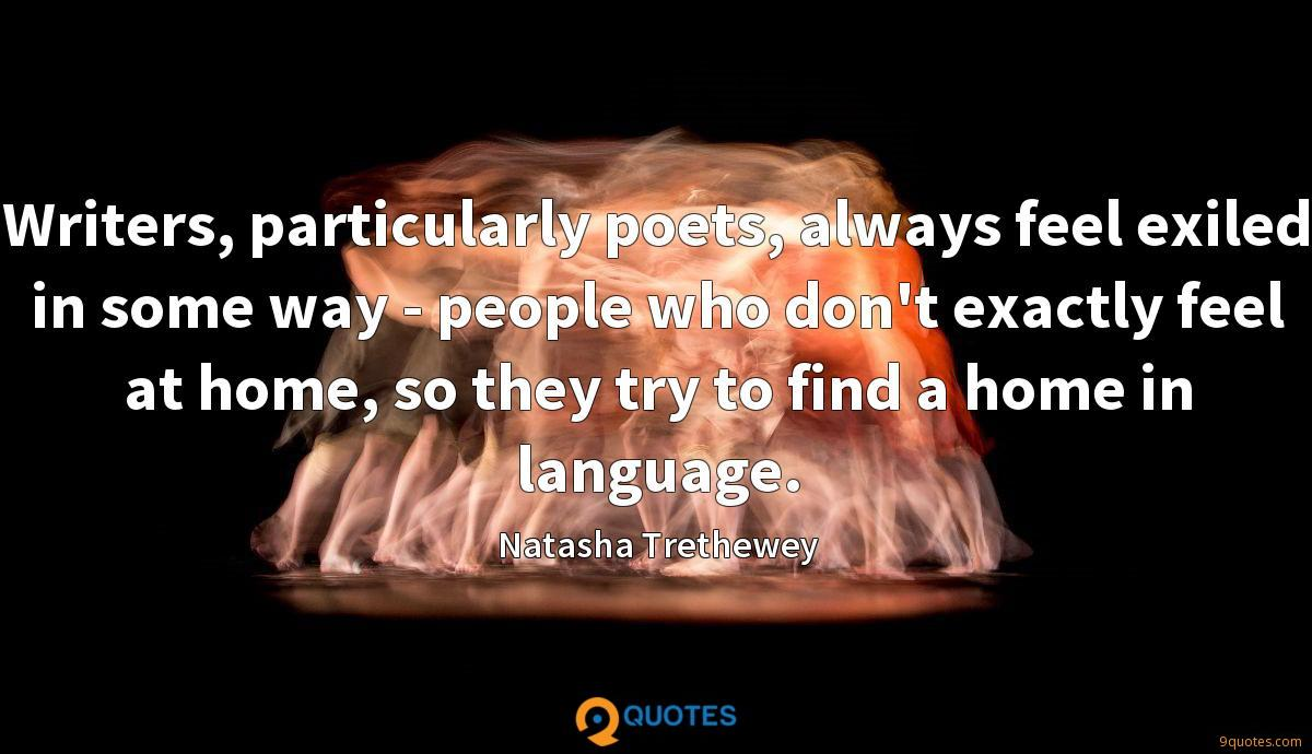 Writers, particularly poets, always feel exiled in some way - people who don't exactly feel at home, so they try to find a home in language.