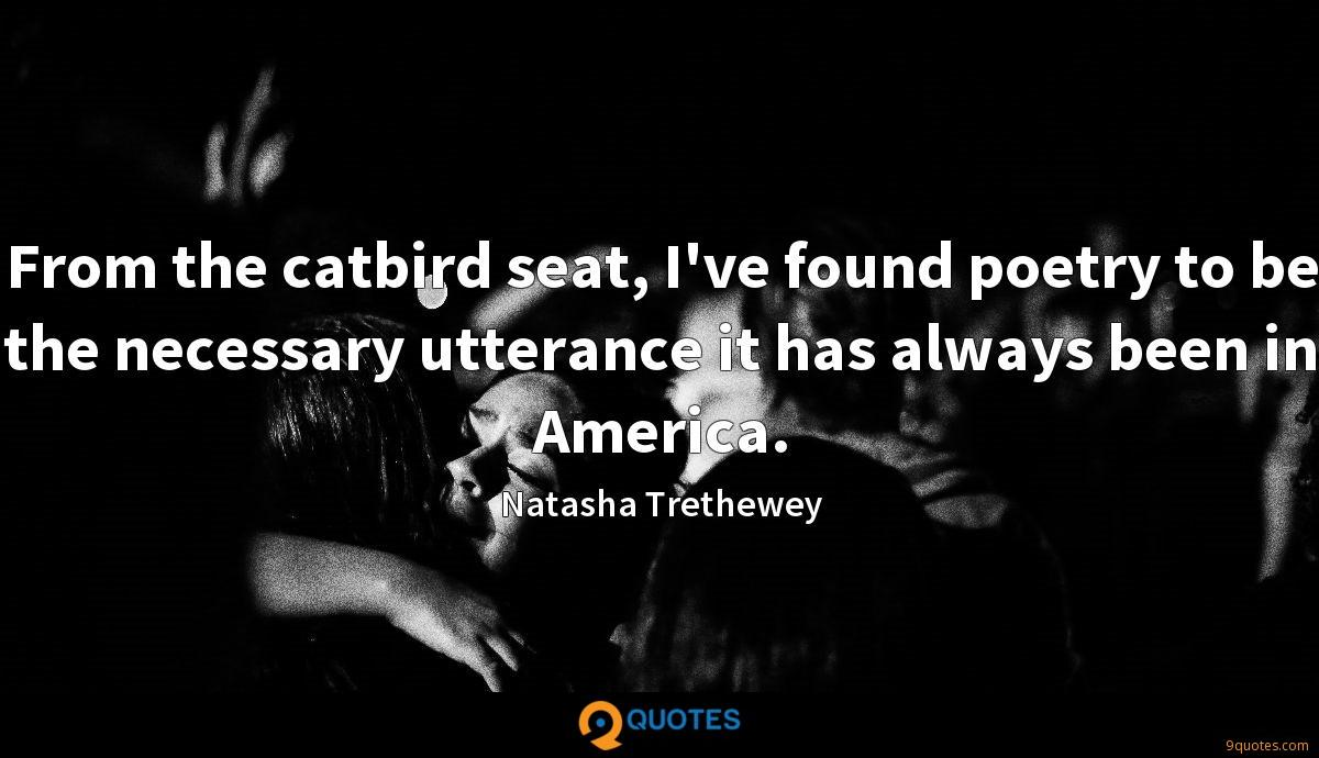 From the catbird seat, I've found poetry to be the necessary utterance it has always been in America.