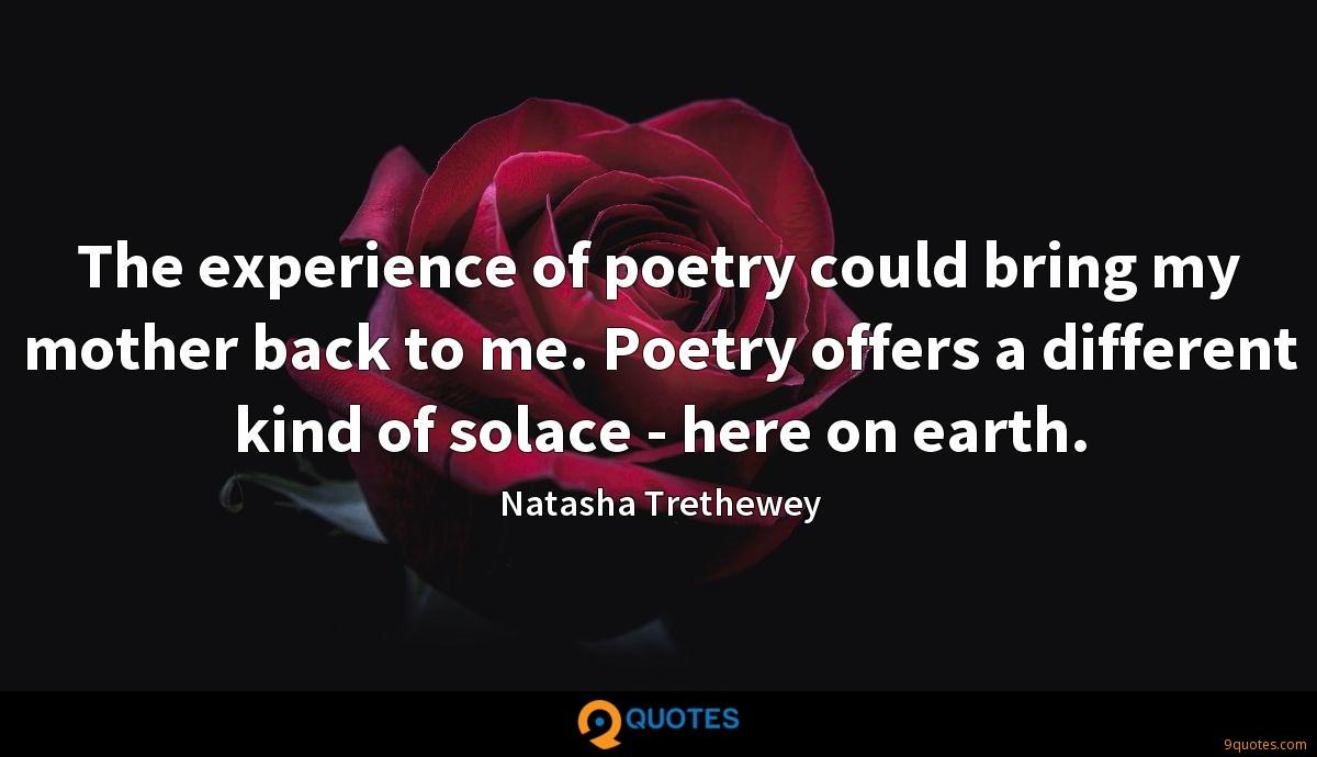 The experience of poetry could bring my mother back to me. Poetry offers a different kind of solace - here on earth.