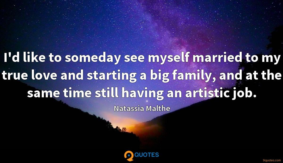 I'd like to someday see myself married to my true love and starting a big family, and at the same time still having an artistic job.