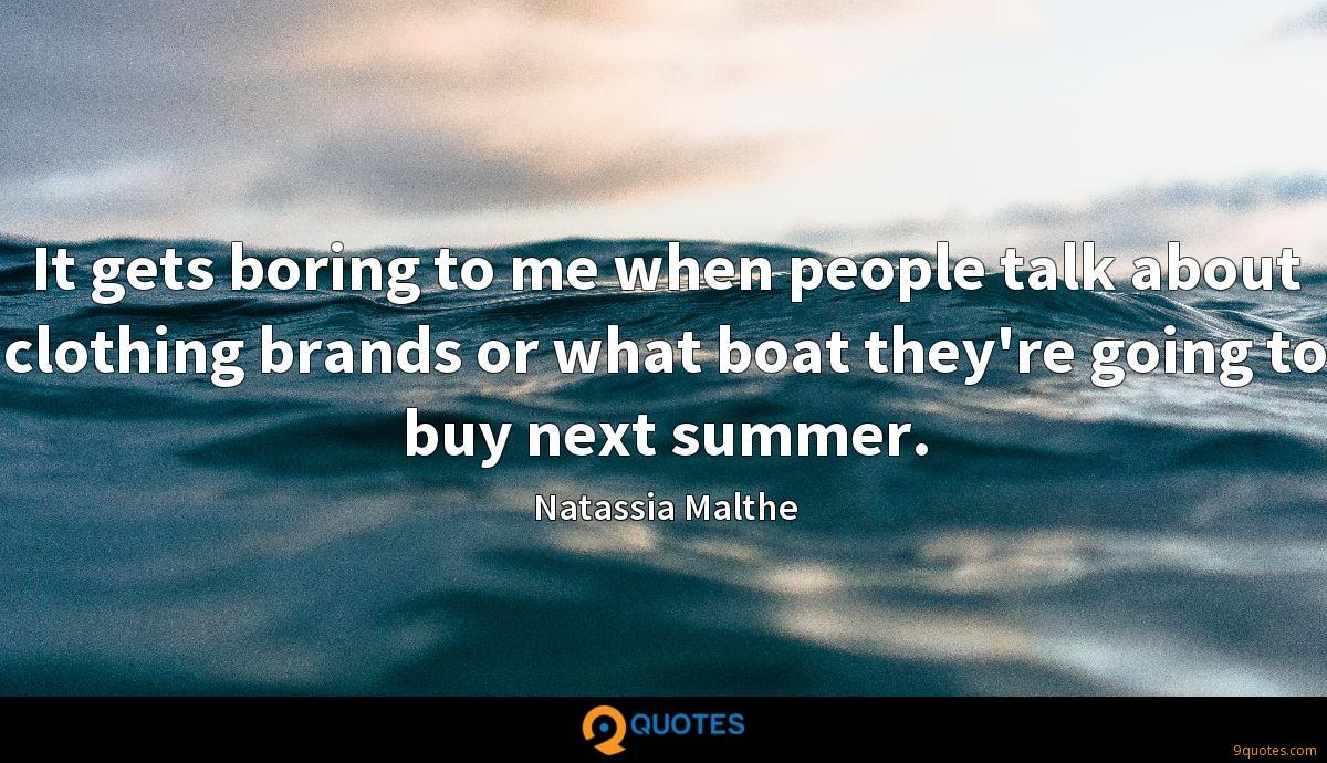 It gets boring to me when people talk about clothing brands or what boat they're going to buy next summer.