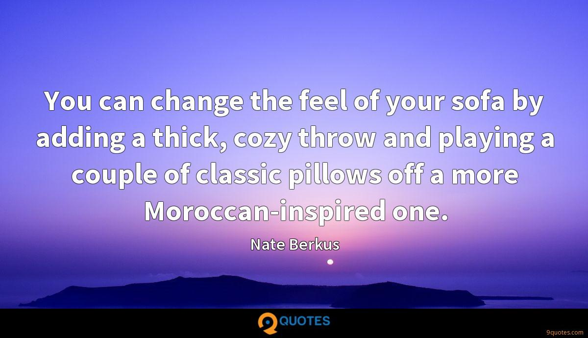 You can change the feel of your sofa by adding a thick, cozy throw and playing a couple of classic pillows off a more Moroccan-inspired one.