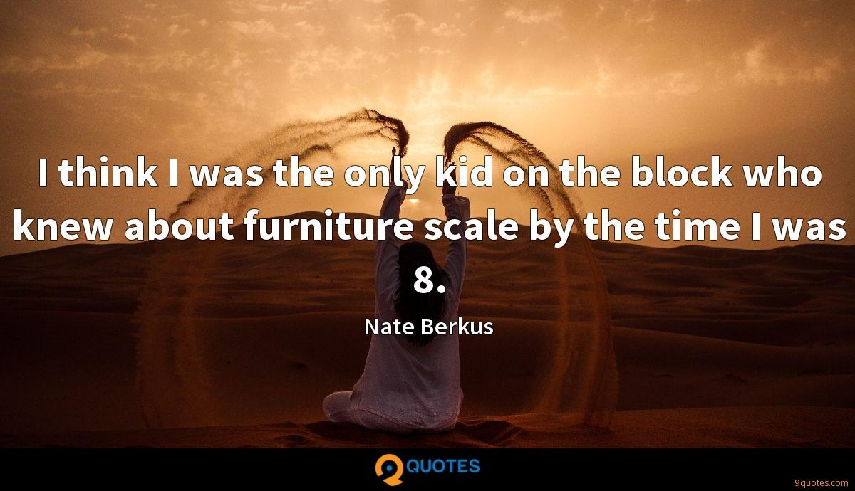 I think I was the only kid on the block who knew about furniture scale by the time I was 8.