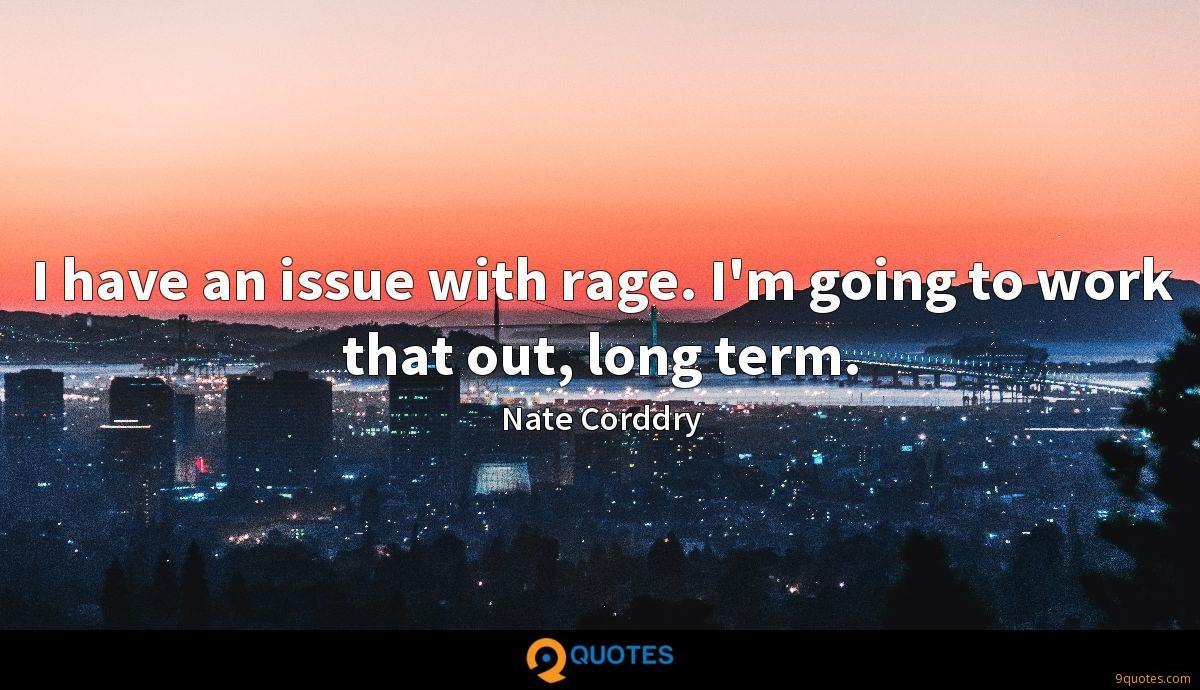 I have an issue with rage. I'm going to work that out, long term.