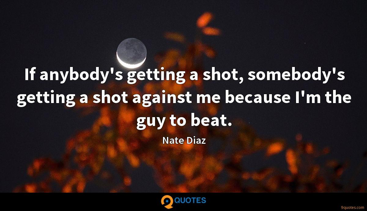 If anybody's getting a shot, somebody's getting a shot against me because I'm the guy to beat.