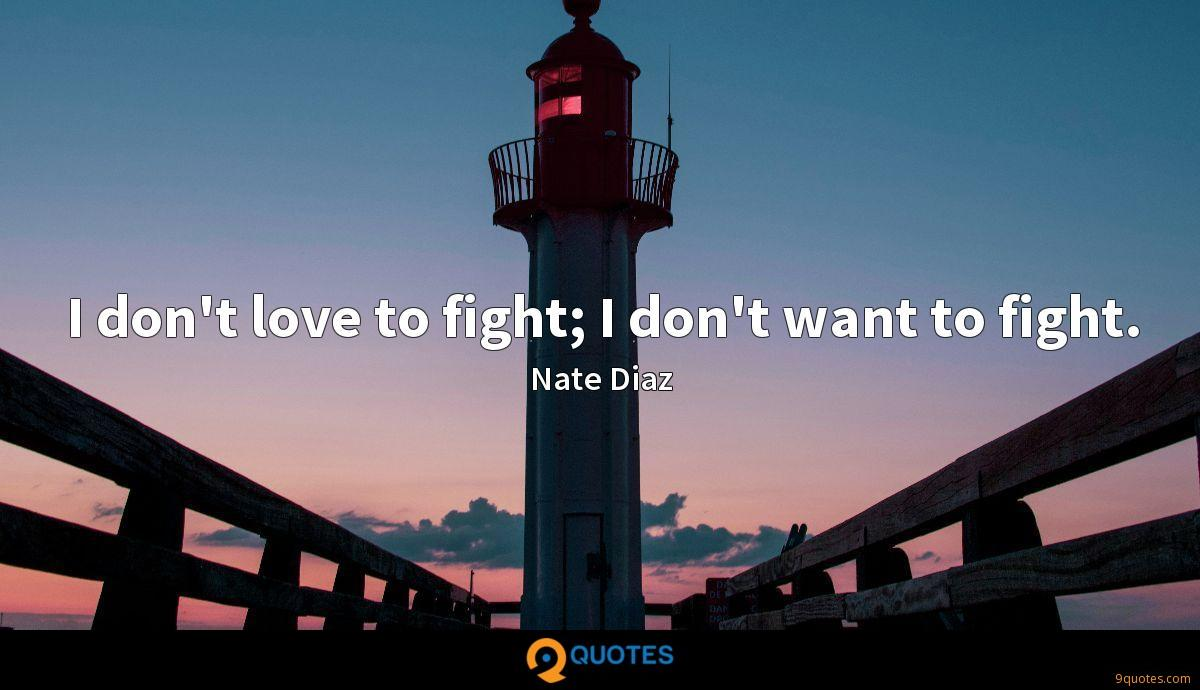 I don't love to fight; I don't want to fight.