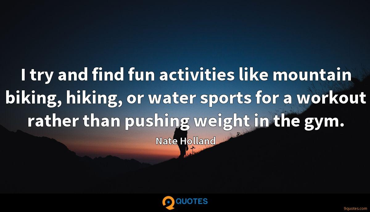I try and find fun activities like mountain biking, hiking, or water sports for a workout rather than pushing weight in the gym.