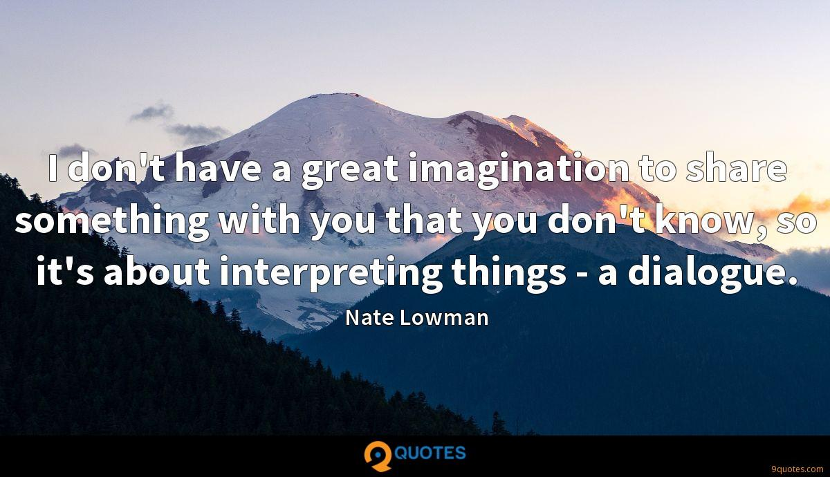 I don't have a great imagination to share something with you that you don't know, so it's about interpreting things - a dialogue.