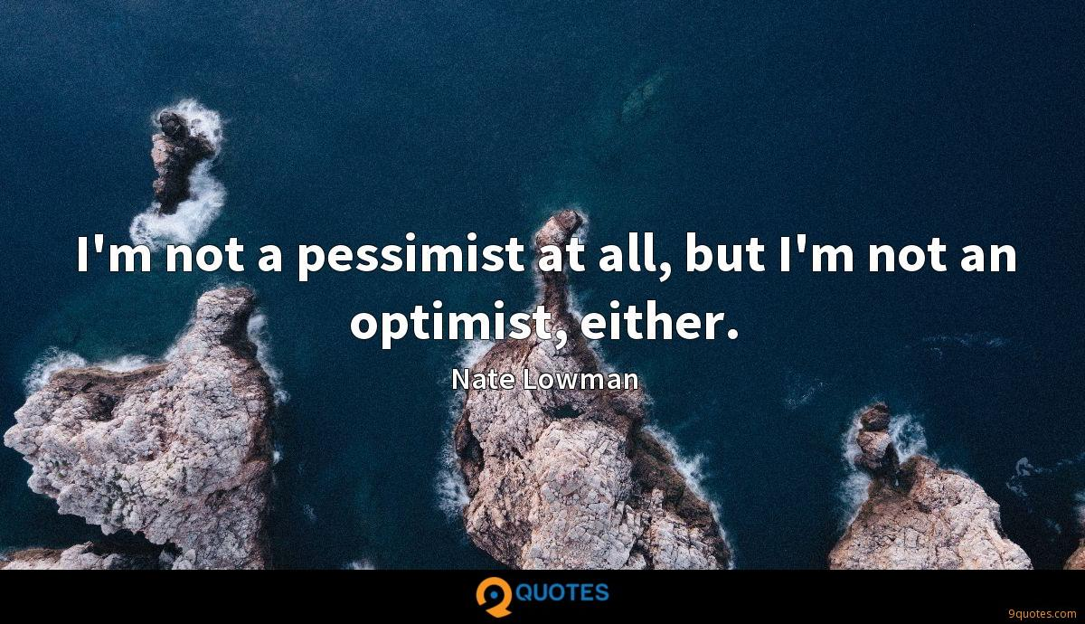 I'm not a pessimist at all, but I'm not an optimist, either.