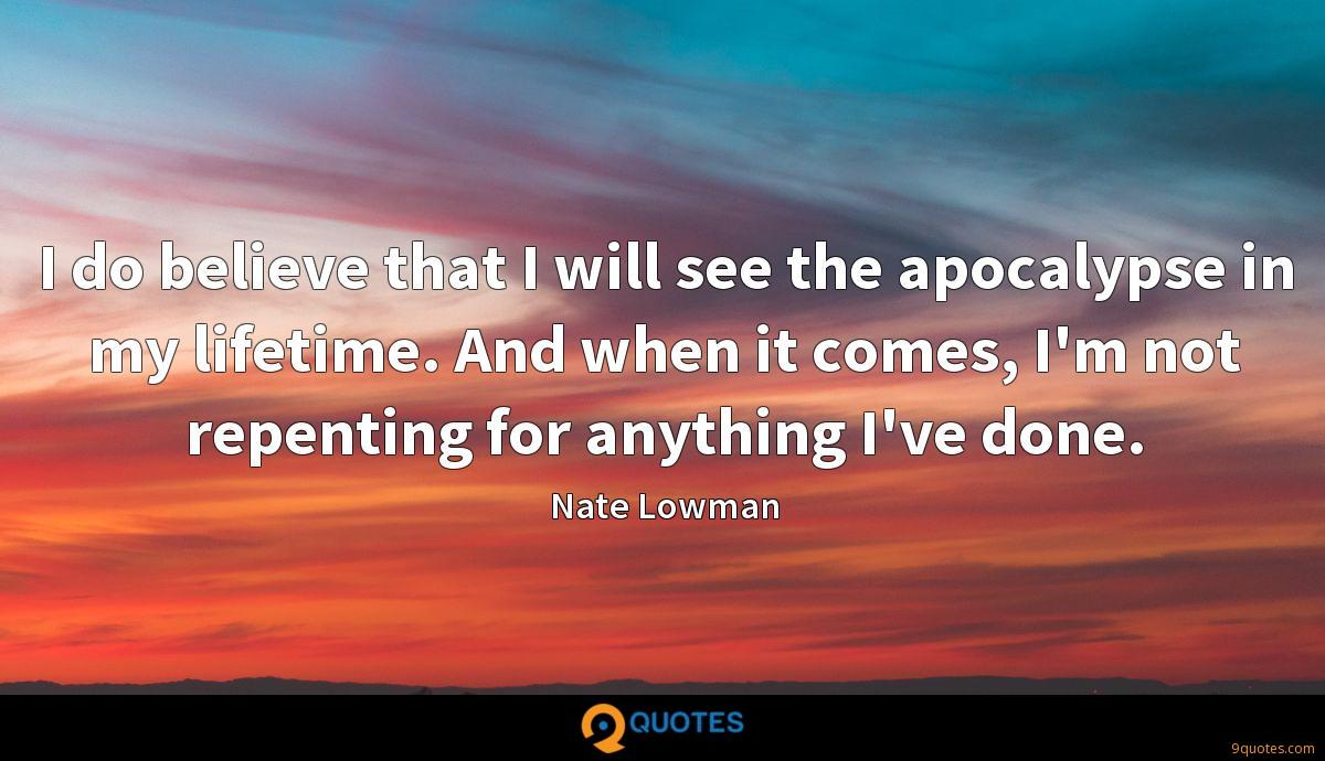 I do believe that I will see the apocalypse in my lifetime. And when it comes, I'm not repenting for anything I've done.