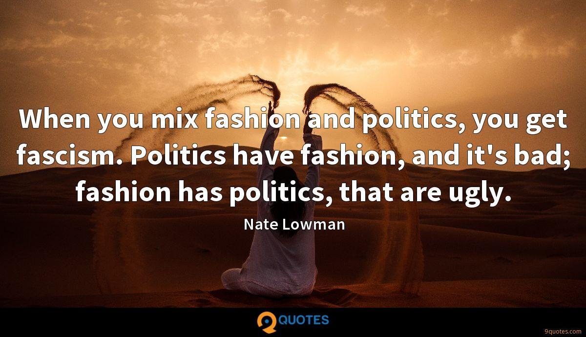 When you mix fashion and politics, you get fascism. Politics have fashion, and it's bad; fashion has politics, that are ugly.