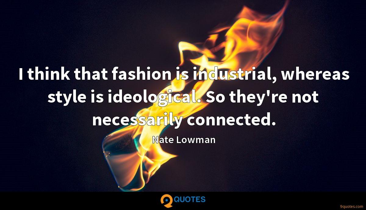 I think that fashion is industrial, whereas style is ideological. So they're not necessarily connected.