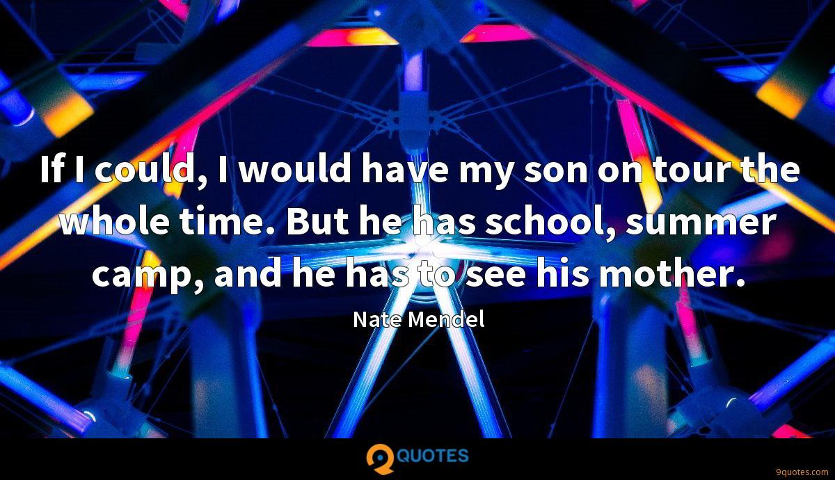 If I could, I would have my son on tour the whole time. But he has school, summer camp, and he has to see his mother.