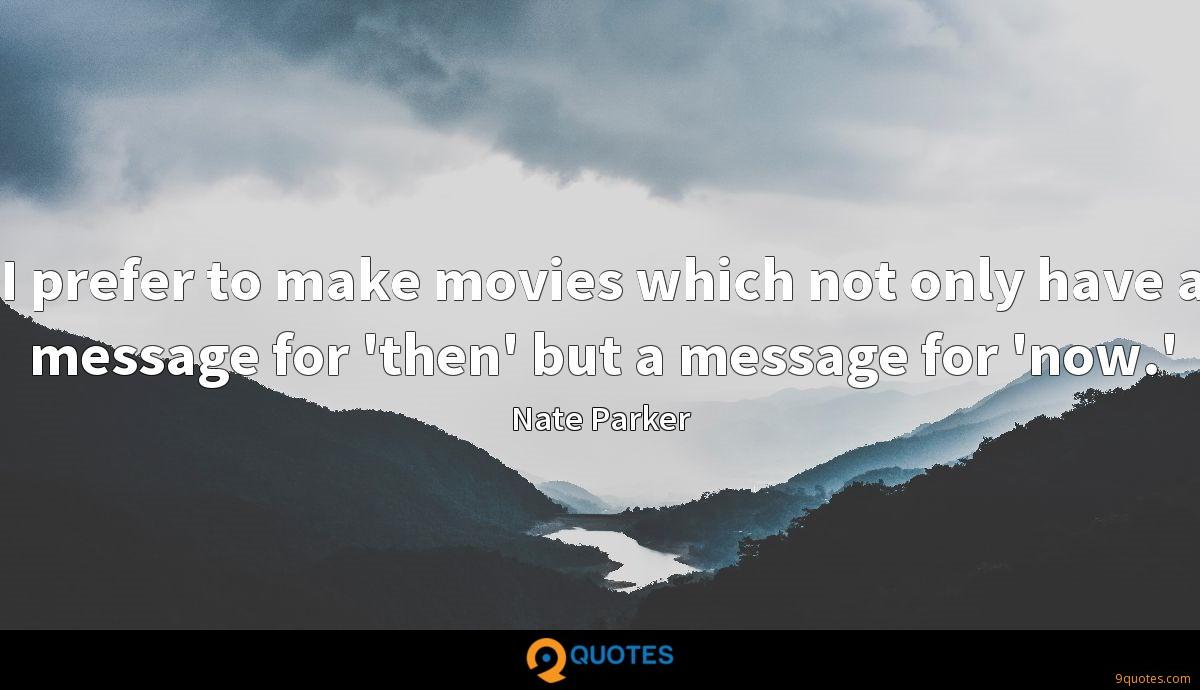 I prefer to make movies which not only have a message for 'then' but a message for 'now.'