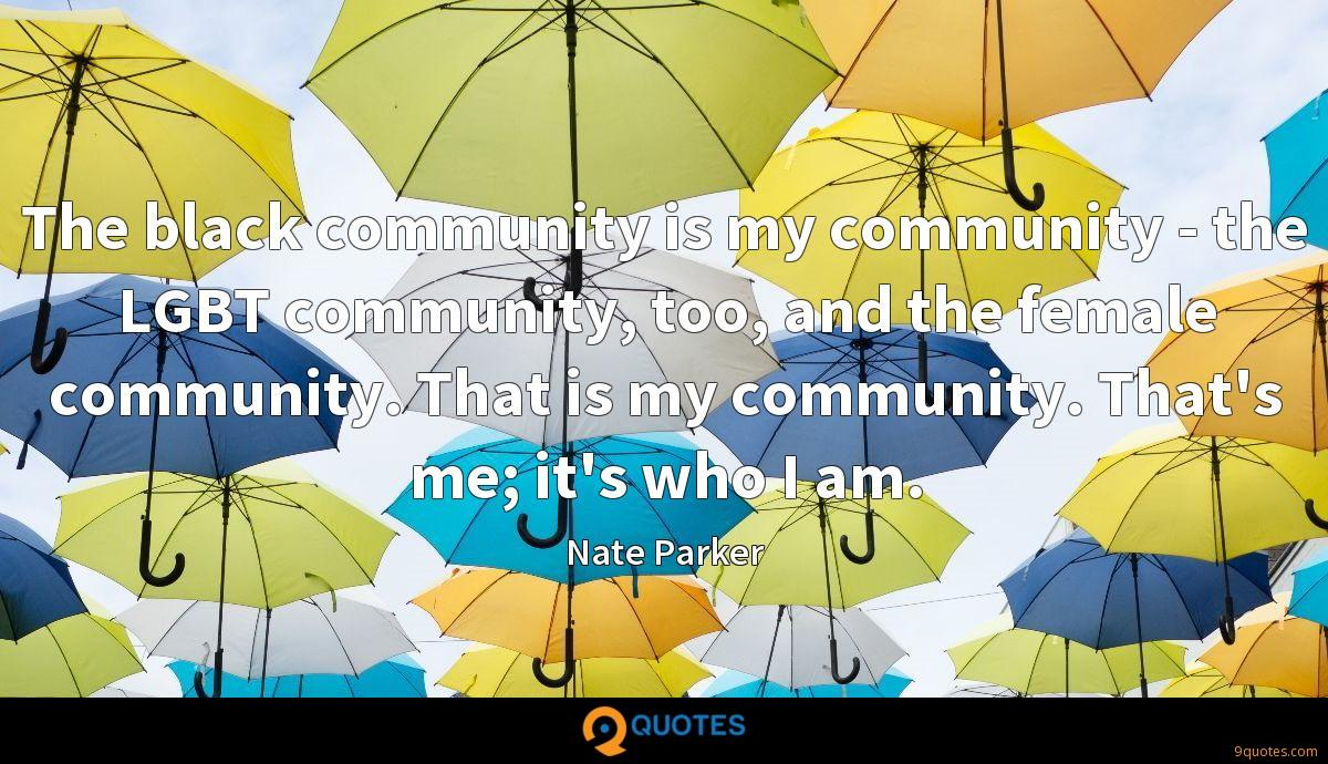 The black community is my community - the LGBT community, too, and the female community. That is my community. That's me; it's who I am.
