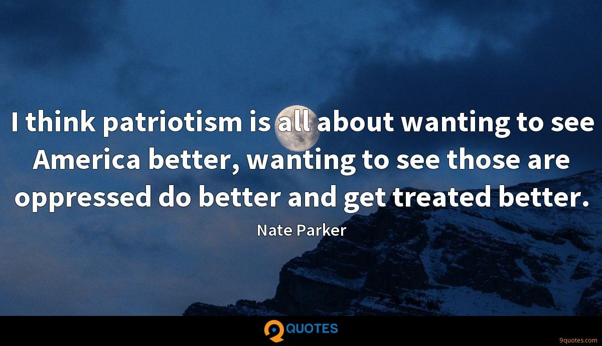 I think patriotism is all about wanting to see America better, wanting to see those are oppressed do better and get treated better.