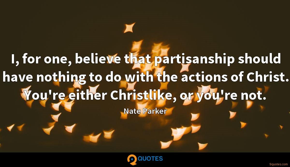 I, for one, believe that partisanship should have nothing to do with the actions of Christ. You're either Christlike, or you're not.