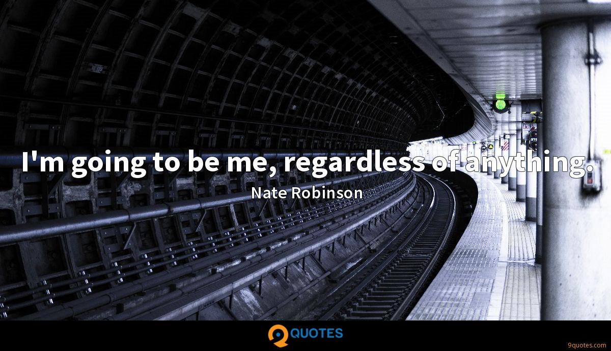 I'm going to be me, regardless of anything.