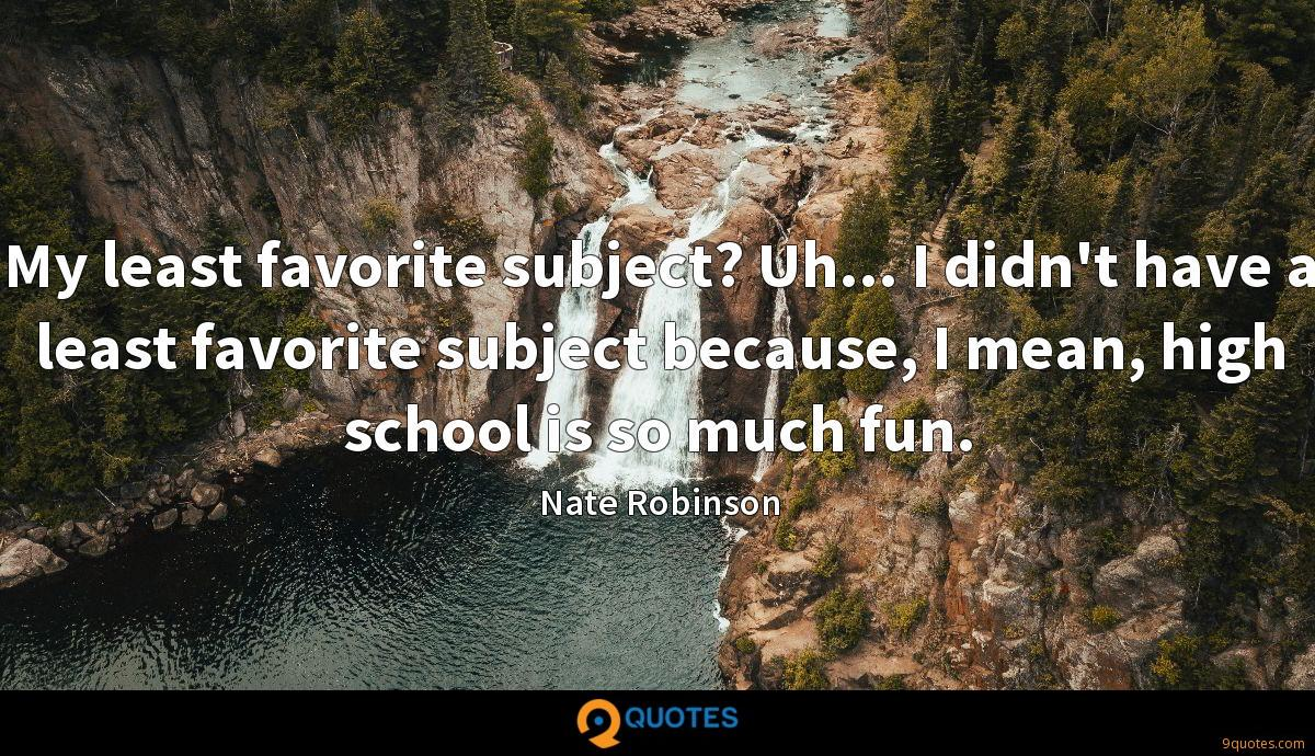 My least favorite subject? Uh... I didn't have a least favorite subject because, I mean, high school is so much fun.