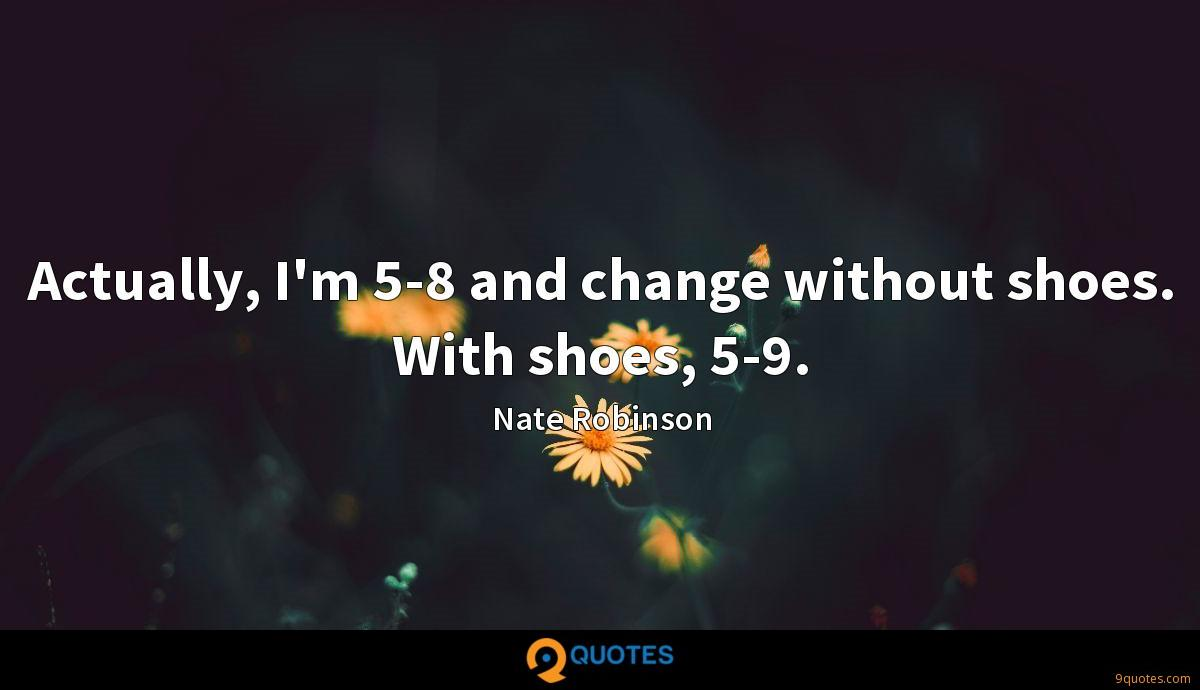 Actually, I'm 5-8 and change without shoes. With shoes, 5-9.