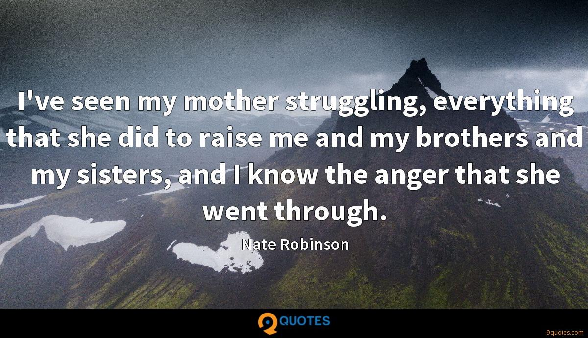I've seen my mother struggling, everything that she did to raise me and my brothers and my sisters, and I know the anger that she went through.