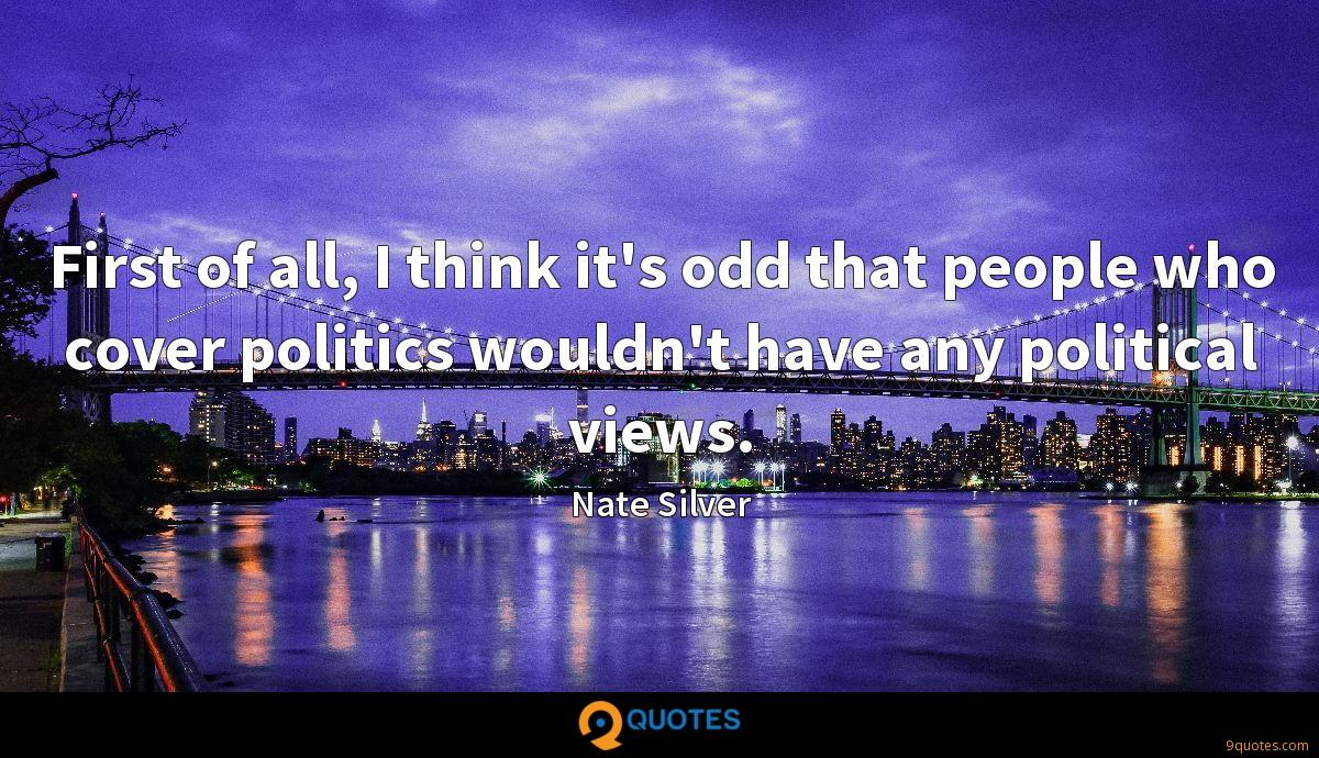 First of all, I think it's odd that people who cover politics wouldn't have any political views.
