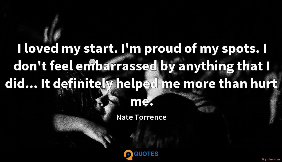 I loved my start. I'm proud of my spots. I don't feel embarrassed by anything that I did... It definitely helped me more than hurt me.