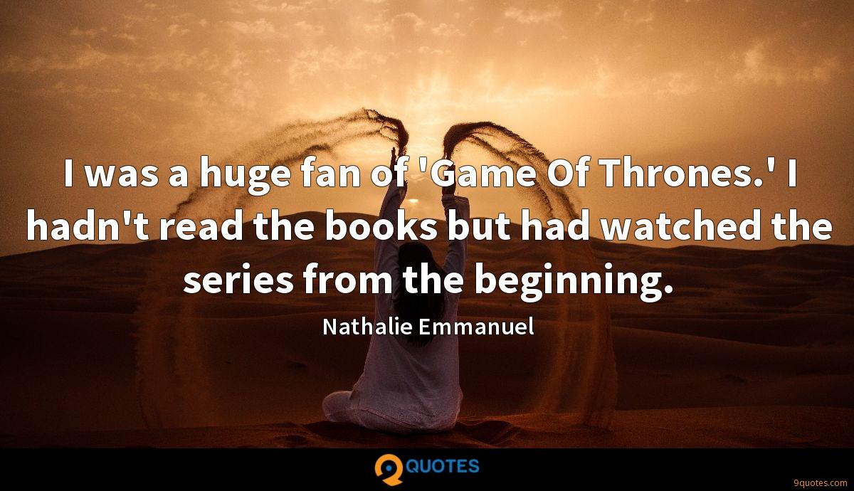 I was a huge fan of 'Game Of Thrones.' I hadn't read the books but had watched the series from the beginning.