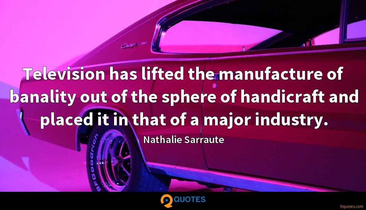 Television has lifted the manufacture of banality out of the sphere of handicraft and placed it in that of a major industry.