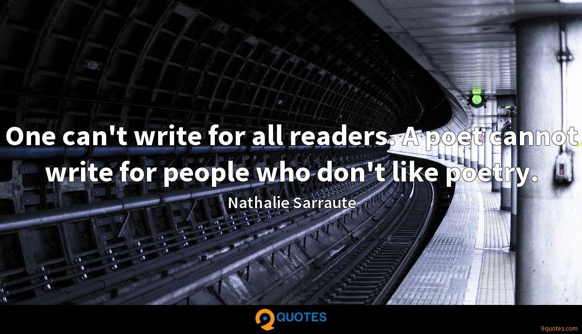 One can't write for all readers. A poet cannot write for people who don't like poetry.