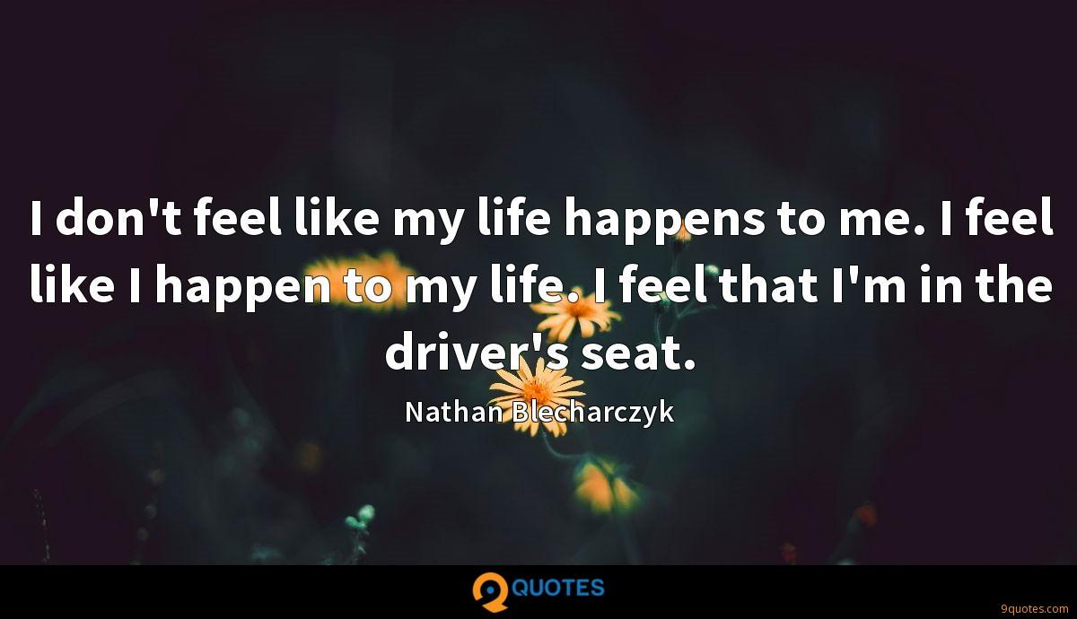 I don't feel like my life happens to me. I feel like I happen to my life. I feel that I'm in the driver's seat.