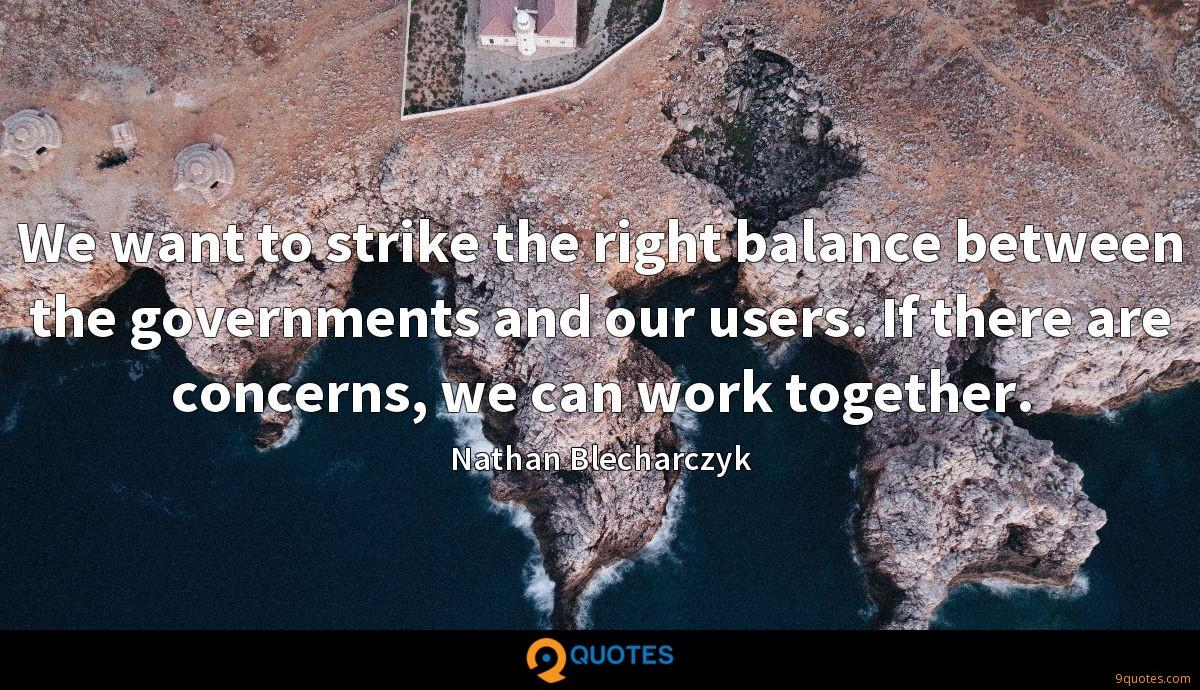 We want to strike the right balance between the governments and our users. If there are concerns, we can work together.