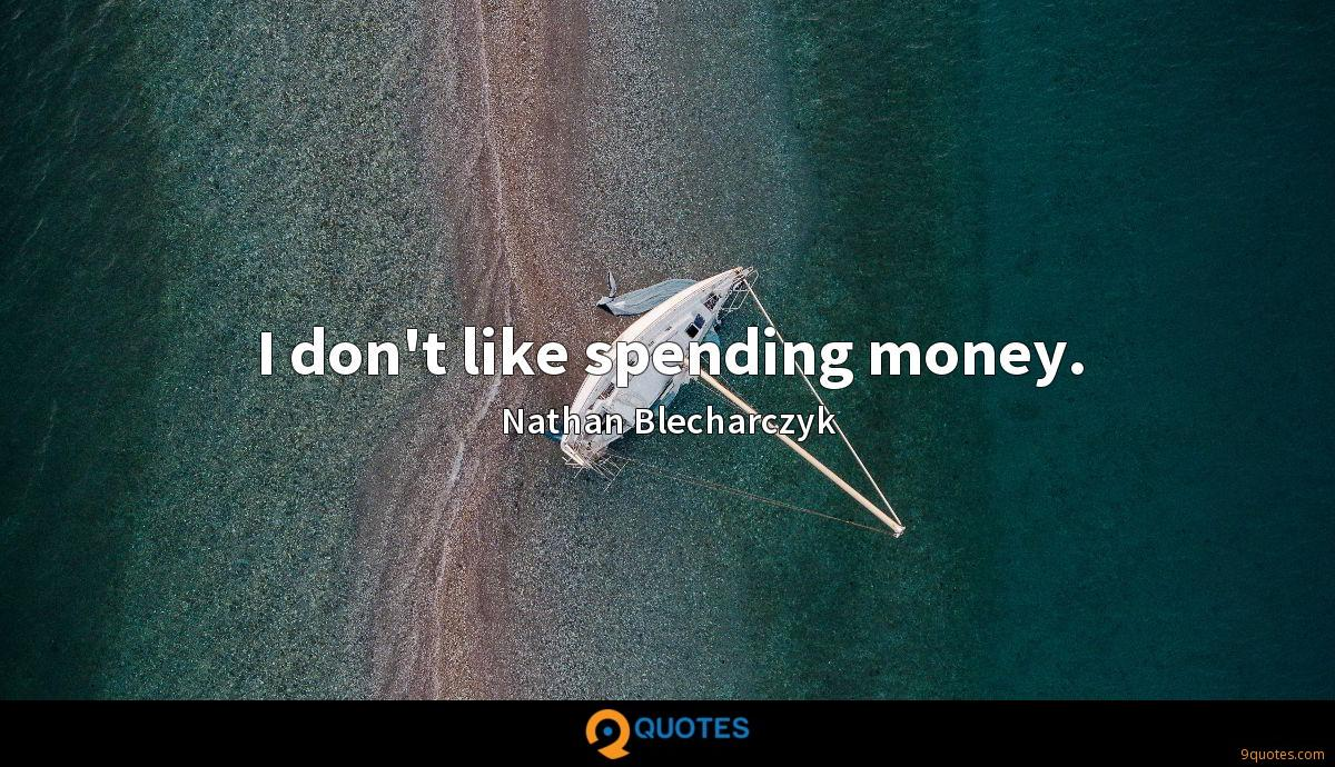 I don't like spending money.