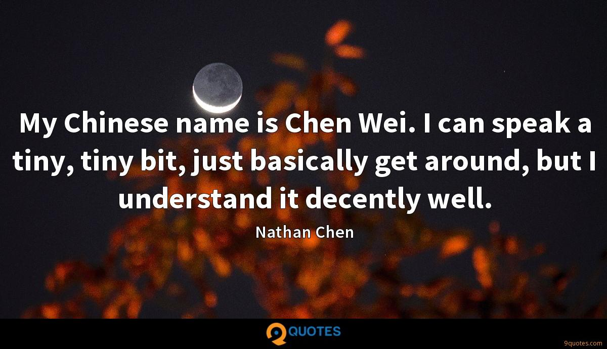 My Chinese name is Chen Wei. I can speak a tiny, tiny bit, just basically get around, but I understand it decently well.