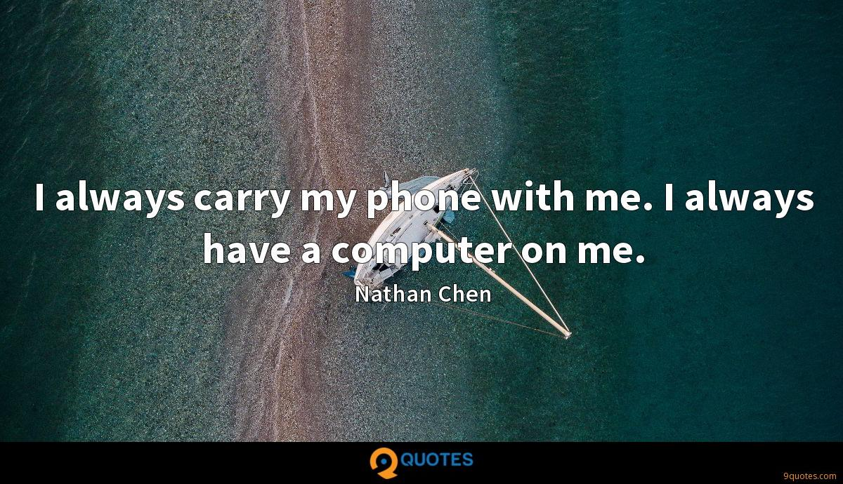 I always carry my phone with me. I always have a computer on me.