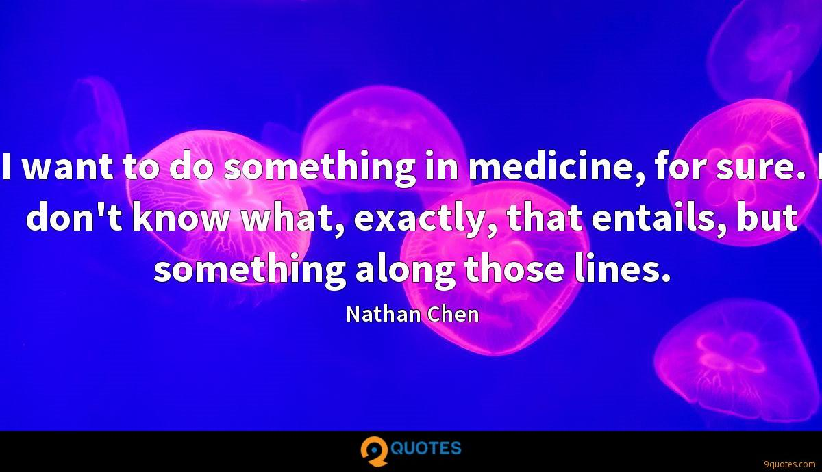 I want to do something in medicine, for sure. I don't know what, exactly, that entails, but something along those lines.