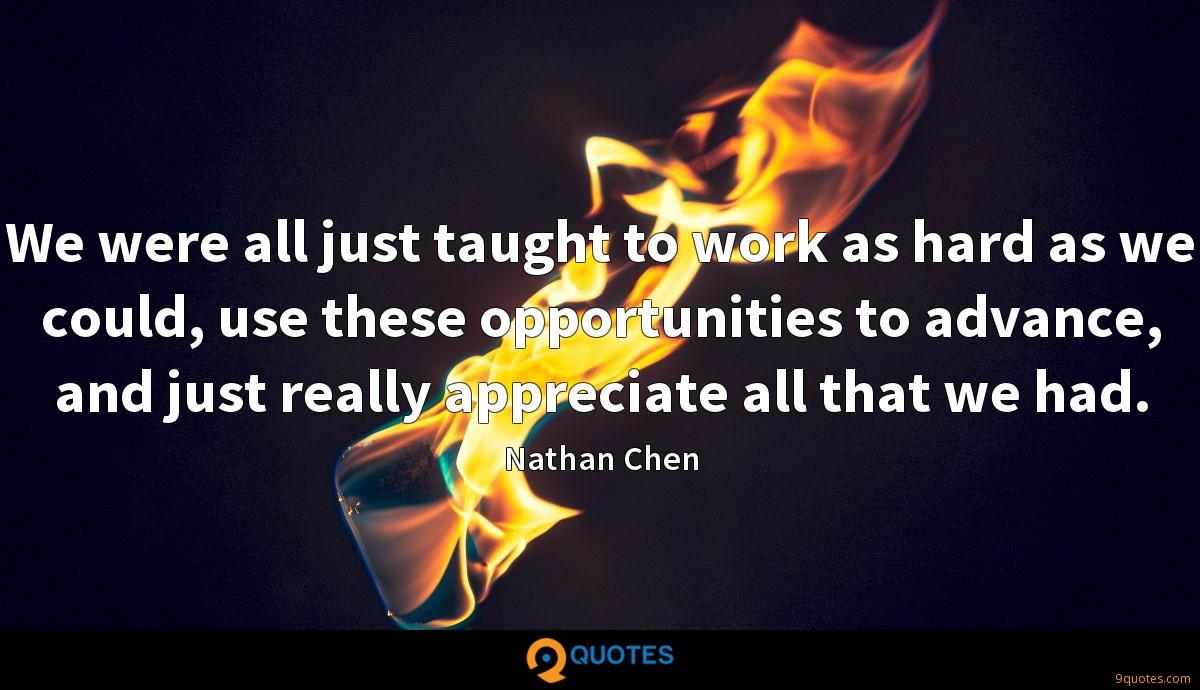 We were all just taught to work as hard as we could, use these opportunities to advance, and just really appreciate all that we had.