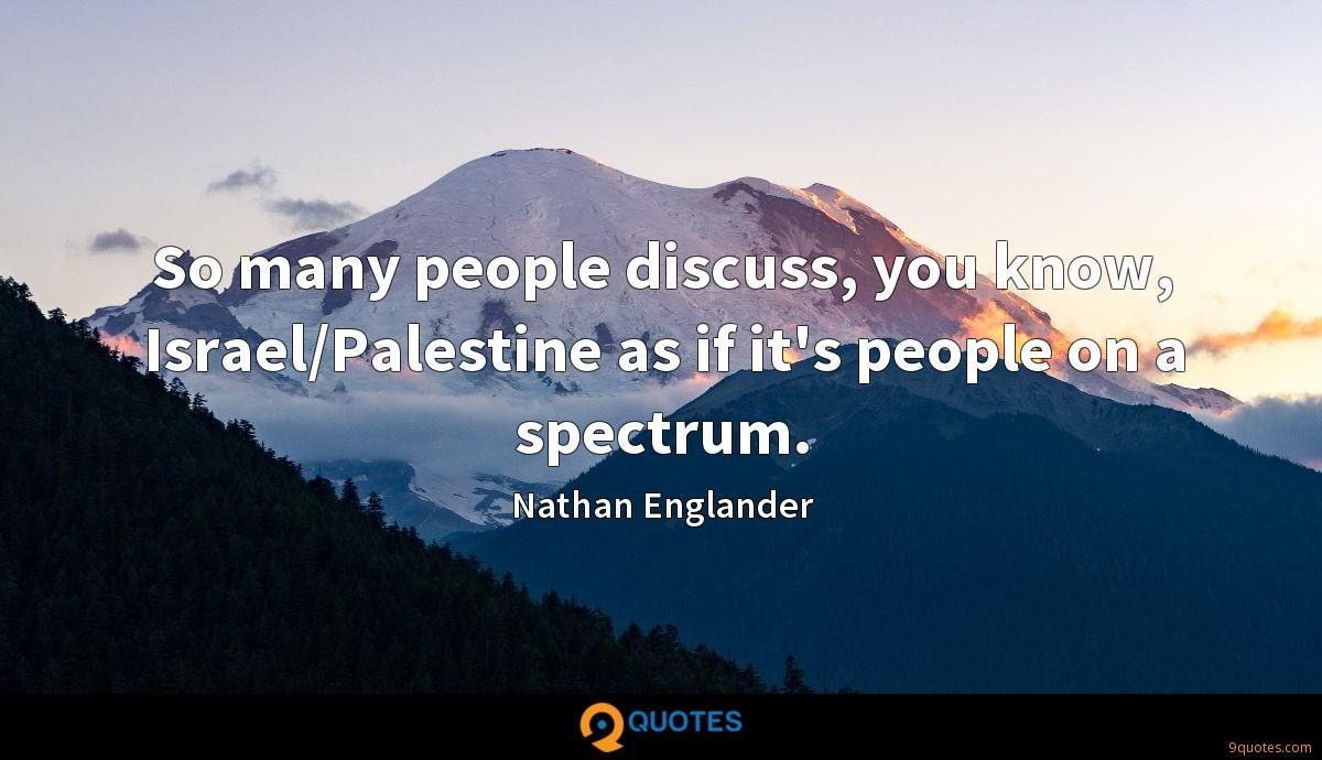 So many people discuss, you know, Israel/Palestine as if it's people on a spectrum.