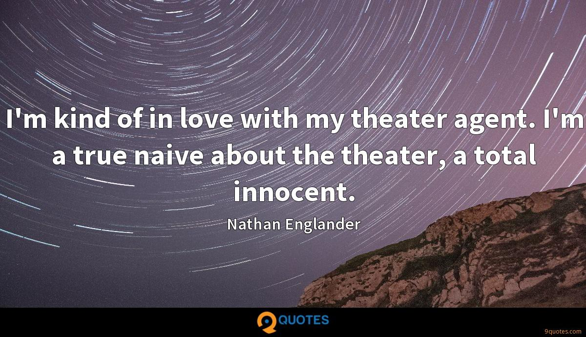 I'm kind of in love with my theater agent. I'm a true naive about the theater, a total innocent.
