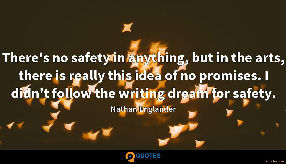 There's no safety in anything, but in the arts, there is really this idea of no promises. I didn't follow the writing dream for safety.