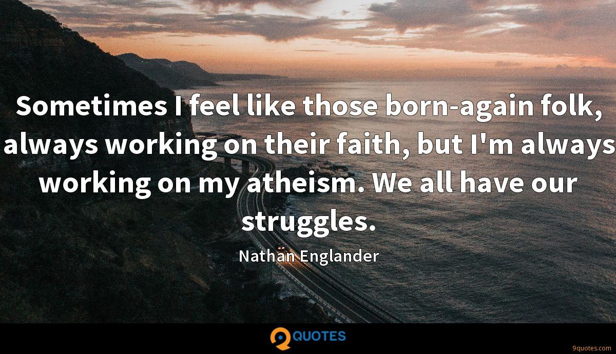 Sometimes I feel like those born-again folk, always working on their faith, but I'm always working on my atheism. We all have our struggles.