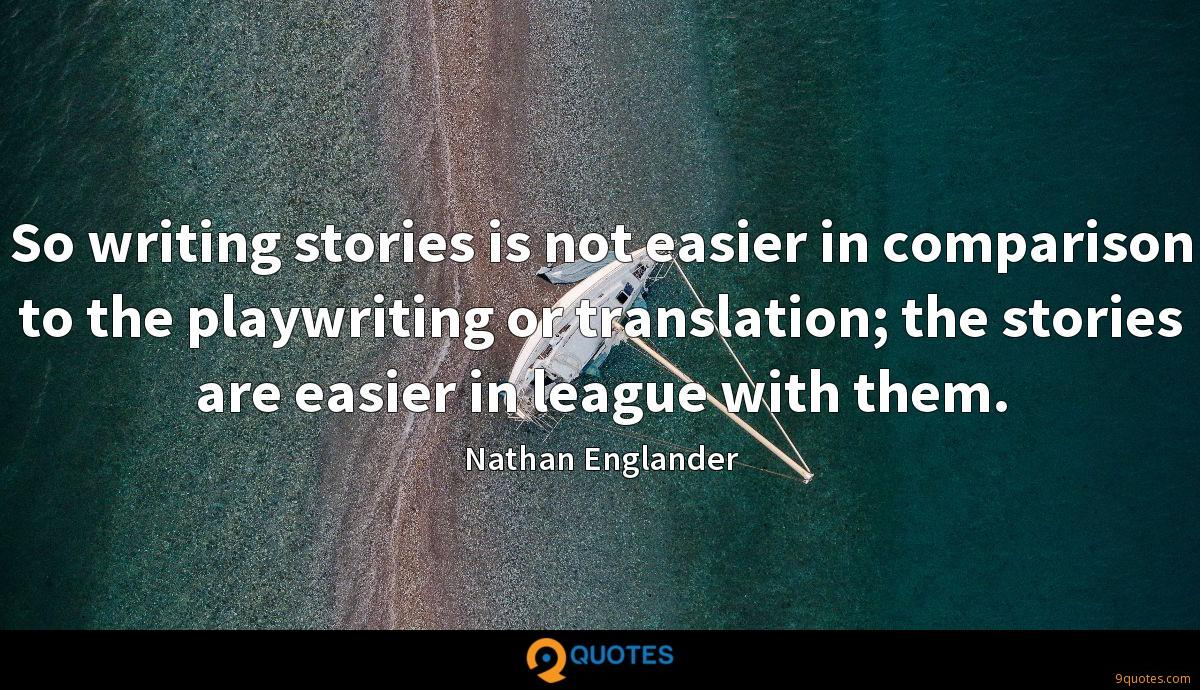 So writing stories is not easier in comparison to the playwriting or translation; the stories are easier in league with them.