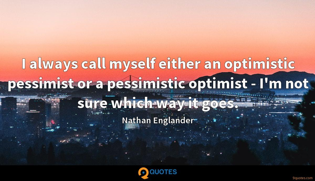 I always call myself either an optimistic pessimist or a pessimistic optimist - I'm not sure which way it goes.