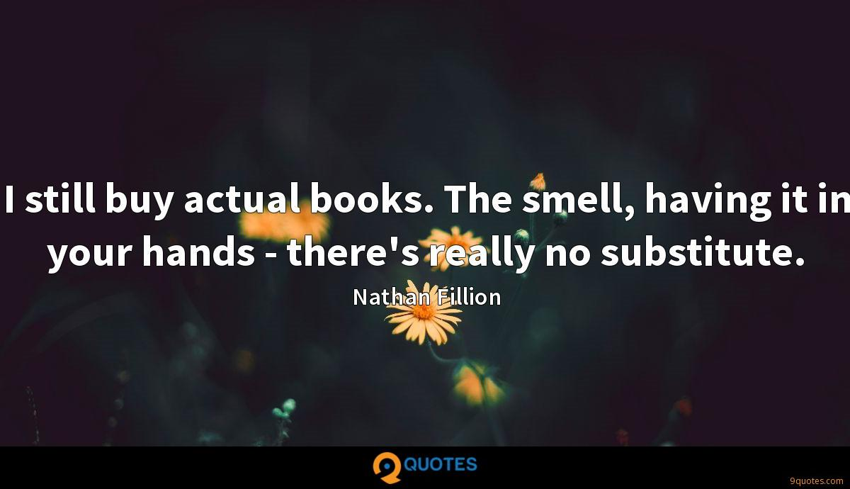 I still buy actual books. The smell, having it in your hands - there's really no substitute.