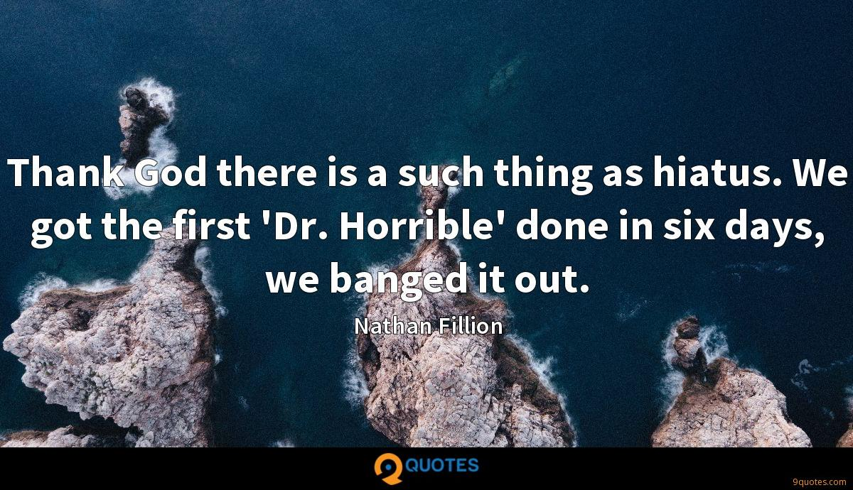 Thank God there is a such thing as hiatus. We got the first 'Dr. Horrible' done in six days, we banged it out.