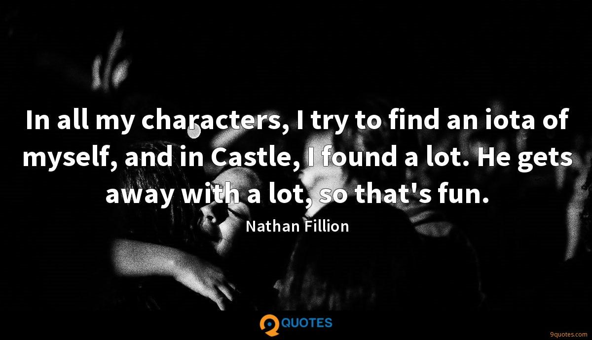 In all my characters, I try to find an iota of myself, and in Castle, I found a lot. He gets away with a lot, so that's fun.