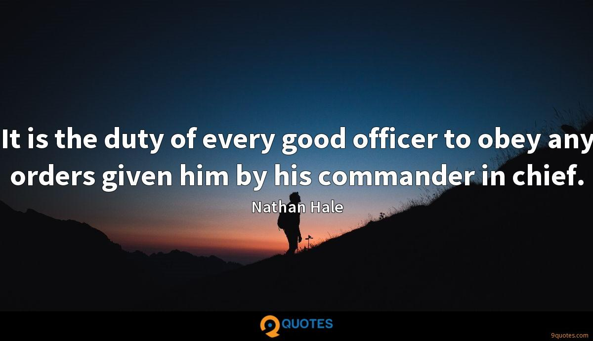 It is the duty of every good officer to obey any orders given him by his commander in chief.