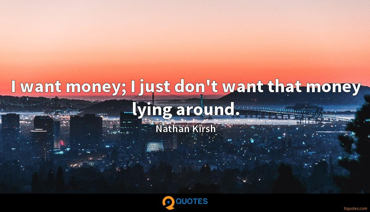 I want money; I just don't want that money lying around.