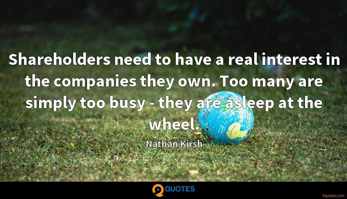 Shareholders need to have a real interest in the companies they own. Too many are simply too busy - they are asleep at the wheel.