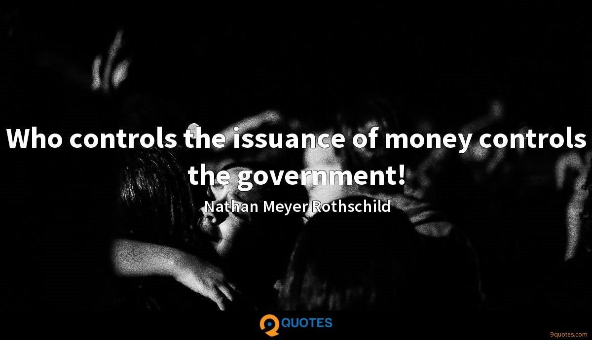 Who controls the issuance of money controls the government!